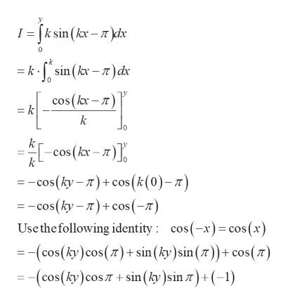 I = [ksin (kx-)dx = ksin(kx-)dx cos (kx-) = k k cos (k- = -cos(ky-)cos(k(0)-z) =-cos(ky-)cos (-) Use the following identity cos(-x)cos (x) (cos(ky) cos(7)+ sin (ky)sin ()+ cos() (cos(ky) cos +sin (ky )sin z) (-1)