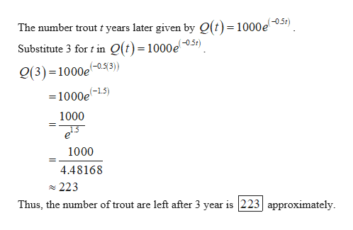 The number trout t years later given by O(t)= 1000e) Substitute 3 for t in Q(t)=1000e0.51) g(3) =1000e-05(3) =1000e-15) 1000 1000 4.48168 223 Thus, the number of trout are left after 3 year is 223 approximately