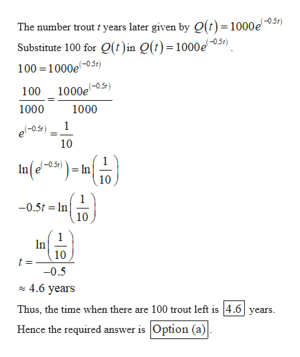 The number trout t years later given by O(t)= 1000e051) Substitute 100 for Q(t)in Q(t)=1000e 100 1000e0.5t) 100 1000et) 1000 1000 1 (-0.5t 10 In(e-25) (-0.5r) = In 10 1 -0.5t n 10 1 In 10 t -0.5 4.6 years Thus, the time when there are 100 trout left is 4.6years Hence the required answer is Option (a)