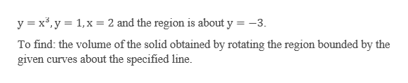 y x3,y 1,x2 and the region is about y = -3 To find: the volume of the solid obtained by rotating the region bounded by the given curves about the specified line