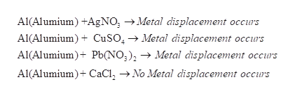 Al(Alumium +AgNO -Metal displacement occurs Al(Alumium)CuSO4> Metal displacement occurs Al(Alumium) Pb(NO;) - Metal displacement occurs Al(Alumium+ CaC2 ->No Metal displacement occurs
