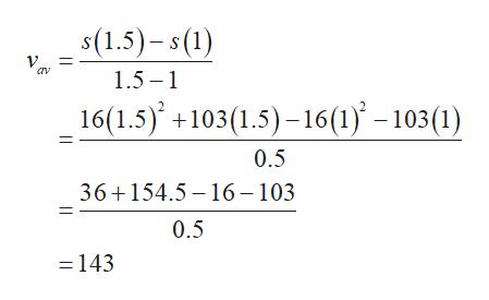 s(1.5)-s(1) V 1.5 16(1.5) 103(1.5)16(1)-103(1) 0.5 36+154.5 16-103 0.5 =143