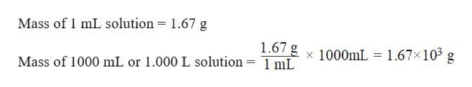 Mass of 1 mL solution = 1.67 g 1.67 g x 1000mL = 1.67x105 g Mass of 1000 mL or 1.000 L solution = 1 mL 