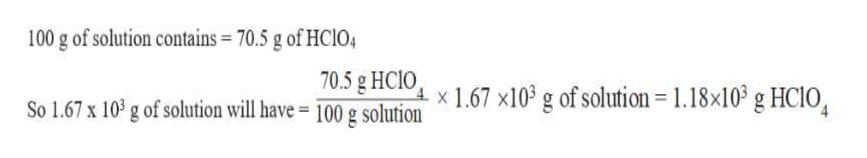 100 g of solution contains 70.5 g of HCI04 70.5 g HCIO So 1.67 x 10 g of solution will have - 100 g solutionx 1.67 x10* g of solution = 1.18x103 g HC10,