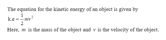 The equation for the kinetic energy of an object is given by 1 ke m2 2 Here, is the mass of the object and v is the velocity of the object