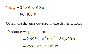 1 day 24x 60x 60 s 86,400 s Obtain the distance covered in one day as follows Distance speedx time 2.998 x108 ms186,400 s 259.027.2 x 108 m