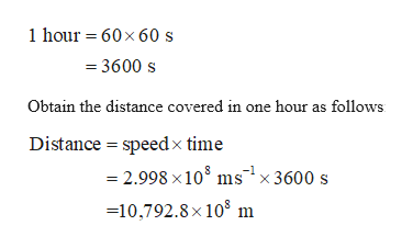 1hour 60x60 s 3600 s Obtain the distance covered in one hour as follows Distance speed x time 2.998 x 108 ms x 3600 s -10,792.8 x 108