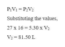 P1V1 P2V2 Substituting the values, 27 x 16 5.30 x V2 V2 81.50 L
