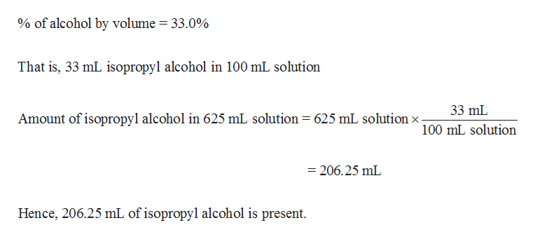 % of alcohol by volume = 33.0% That is, 33 mL isopropyl alcohol in 100 mL solution 33 mL Amount of isopropyl alcohol in 625 mL solution = 625 mL solutionx. 100 mL solution = 206.25 mL Hence, 206.25 mL of isopropyl alcohol is present.