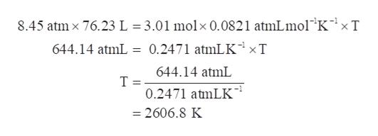 3.01 molx 0.0821 atmLmol K'xT 8.45 atmx 76.23L 0.2471 atmLKxT 644.14 atmL 644.14 atmL T 0.2471 atmLK = 2606.8 K