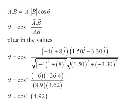 AB=|A||B|cos A.B 0= cos AB plug in the values (-4i + 83),(1.50î-3.30j) e = cos (-4)+(8)', (1.50) +(-3.30) (-6)(-26.4) (8.9)(3.62) 0=cos (4.92) e = cos