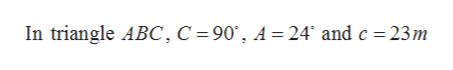 In triangle ABC, C =90', A =24' and c = 23m