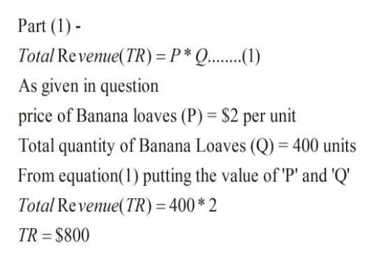 Part (1 Total Revenue(TR) =P* Q... As given in question price of Banana loaves (P) = $2 per unit Total quantity of Banana Loaves (Q) = 400 units From equation(1) putting the value of 'P' and 'Q' Total Revenue(TR) = 400* 2 TR = $800