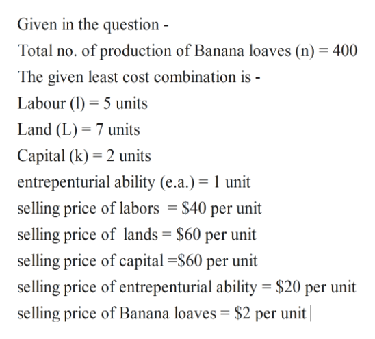 Given in the question Total no. of production of Banana loaves (n) 400 The given least cost combination is - Labour (5 units Land (L) 7 units Capital (k) 2 units entrepenturial ability (e.a.) 1 unit selling price of labors = $40 per unit selling price of lands $60 per unit selling price of capital S60 per unit selling price of entrepenturial ability $20 per unit selling price of Banana loaves = $2 per unit|