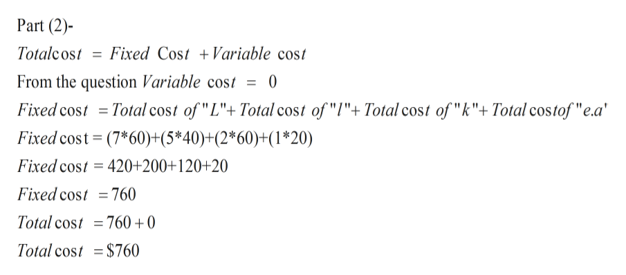 "Part (2) Totalcost Fixed Cost Variable cost From the question Variable cost 0 Total cost of ""L""+ Total cost of ""l""+ Total cost of ""k""+Total costof ""e.a Fixed cost Fixed cost (7*60)+(5*40)+(2*60)+(1*20) Fixed cost = 420+200+120+20 Fixed cost =760 Total cost =760 +0 Total cost = $760"