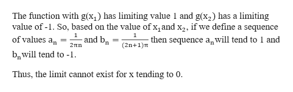 The function with g(x has limiting value 1 and g(x2) has a limiting value of -1. So, based on the value of x, and x2, if we define a sequence 1 1 and b of values an (2n+1)Ten sequence anwill tend to 1 and 2πη bnwill tend to -1 Thus, the limit cannot exist for x tending to 0.