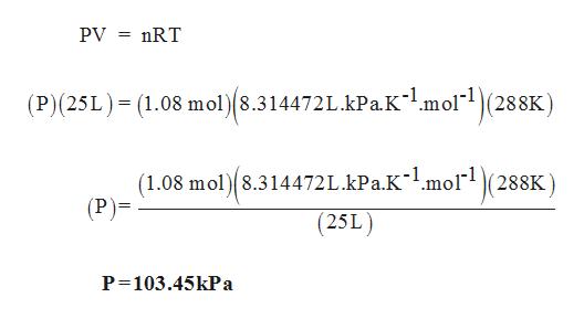 PV nRT (P)(25L) (1.08 mol)8.314472L.kPa.Kmol(288K) (1.08 mol 8.314472L.kPa.K~mol(288K) (P)= (25L) P 103.45kPa