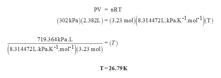PV nRT (302kPa) (2.382L ) = (3.23 mol) 8.314472L.kPa.Kl.molT = 719.364kPa.L (T) 8.314472L.kPa.K1.mol(3.23 mol) T 26.79K