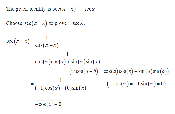 The given identity is sec(n-x) =-secx Choose sec(7 п —х) to prove -sec x. 1 sec (т - х)- Y cos(-x) 1 cos(7)cos(x) sin (77)sin (x (cos(a-b)cos(a)cos(b)+ sin (a)sin (b)) 1 ( cos(),sin ()= °) (-1) cos (x)+(0) sin (x) 1 -cos(x)+0