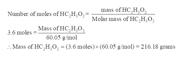 mass of HC,H0, Number of moles of HC,H,O2= Molar mass of HC,H;O2 Mass of HC,H,02 60.05 g/mol 3.6 moles . Mass of HC,H,O, = (3.6 moles) x (60.05 g/mol) 216.18 grams