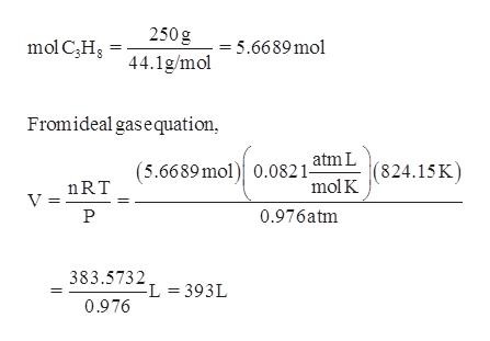 250 g mol CHs = 5.6689 mol 44.1g/mol Fromideal gasequation atm L (824.15K mol K (5.6689mol 0.082 1- nRT V = 0.976atm 383.5732 L 393L 0.976