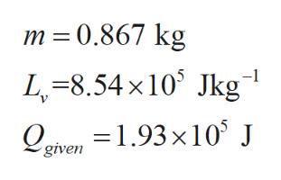 m 0.867 kg L-8.54x10 kg Qgven =1.93x10 J given