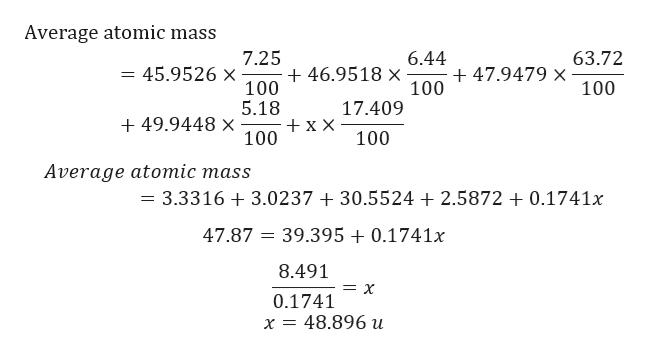 Average atomic mass 7.25 6.44 63.72 = 45.9526 X 46.9518 x 100 47.9479 x 100 100 5.18 17.409 +49.9448 x + x X 100 100 Average atomic mass = 3.3316 3.0237 30.5524 2.5872 +0.1741x 47.87 39.3950.1741x 8.491 = X 0.1741 x = 48.896 u