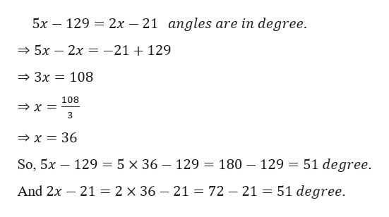 2x 21 angles are in degree. 5х 129 5x 2x -21 + 129 3x 108 108 3 x 36 So, 5x — 129 — 5 х 36 — 129 — 180 — 129 3 51 degree. 2 x 36 - 21 = 72 - 21 = 51 degree. And 2x 21