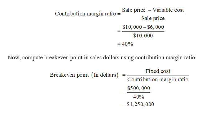 Sale price Variable cost Contributi on margin ratio Sale price $10,000-$6,000 $10,000 = 40% Now, compute breakeven point in sales dollars using contribution margin ratio Fixed cost Breakeven point (In dollars) Contribution margin ratio $500,000 40% - $ 1,250,000