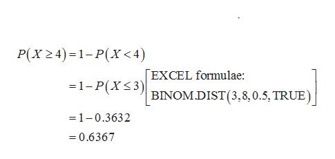 P(X24) 1-P(X<4) EXCEL formulae: =1-P(XS3) BINOMDIST(3,8,0.5, TRUE) =1-0.3632 =0.6367
