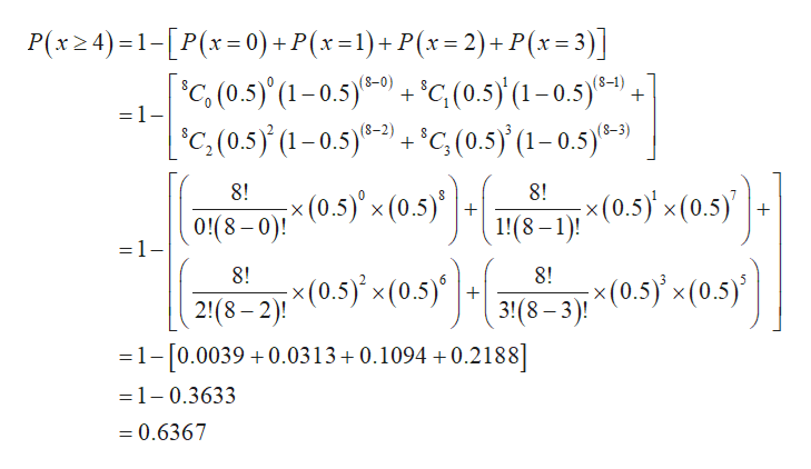 P(x24)-1-[P(x-0) + P(x=1)+P(x=2)+ P(x=3)] + + °C(0.5)(1-0.5)e-) C(0.5) (1-0.5)e-) C(0.5)'(1-0.5)6-0) =1- C,(0.5) (1-0.5)-) ;x (0.5) x (0.5)10 8! 8! ; x (0.5) x(0.5) 1!(8-1)! 0!(8-0)! =1- (0.5) x(0.5)|318. 8! 8! x (0.5 x(0.5) 3!(8-3) 2!(8-2) 1-10.0039 0.0313 0.1094 +0.2188] =1-0.3633 =0.6367