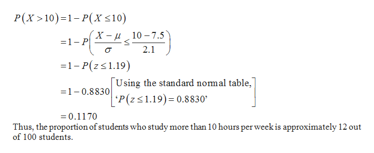 P(X 10) 1-P(x <10) 1-H*z2,012) X-u10 -7.5 2.1 -1-P(zs1.19) Using the standard nomal table, 'P(z 1.19) 0.8830 =1-0.8830 =0.1170 Thus, the proportion of students who study more than 10 hours per week is approximately 12 out of 100 students