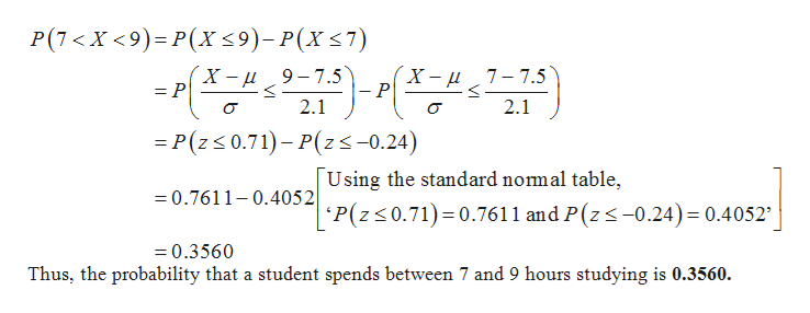 Р(7<X <9)- Р(x <9)-Р(х <7) X - и 9-7.5 = P X—и 7-7.5 - P 2.1 2.1 =P(z 0.71)-P(zs-0.24) U sing the standard nomal table, 'P(z0.71) 0.7611 and P(z -0.24) 0.4052 0.7611-0.4052 =0.3560 Thus, the probability that a student spends between 7 and 9 hours studying is 0.3560.