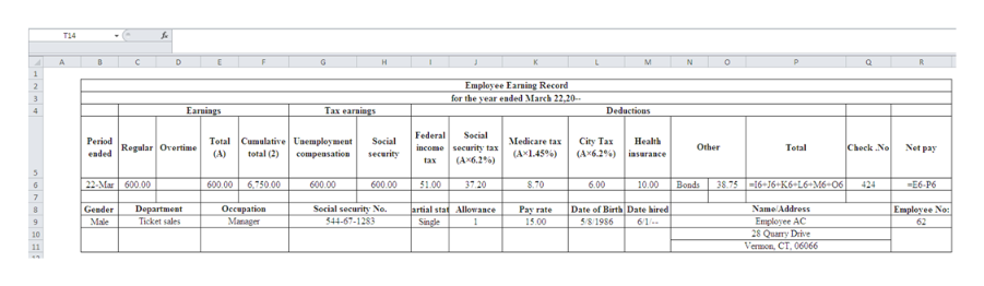 T14 A. C E G HI M N Q Employee Earning Record for the year ended March 22.20 Тах earaings Deductions Earnings Federal Social Cumulative Unemployment (A) total (2) Total Health Period Social Medicare tax City Tax Chock .No Regular Overtime income security tax Other Net pay Tetal (Ax6.2%) iasurance eaded соmpевsation secarity (A 145%) (A 6.2%) tax 424 22-Mar 600.00 870 38.7516 16+K6+L6+M6-06 600.00 6,750 00 600.00 1.00 37.20 600.00 6.00 10.00 Bonds E6-P6 Gender Department Ticket sales Secial security No. $44-67-1283 Оссираrion artial stat Allowances Date of Birth Date hired NameAddress Empleyee No: Pay rate Employee AC 28 Quarry Drive Manager Male Single 15.00 5/8/1986 6/1 62 Vermon, CT. 06066
