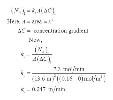 (N.), = k,4(AC), Here, A = area = x² AC = concentration gradient Now, (N.), k. A (AC), 7.3 mol/min k. (13.6 m)* ((0.16– 0)mol/m²) k. = 0.247 m/min