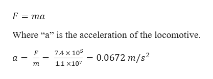 """F = ma Where """"a"""" is the acceleration of the locomotive. 7.4 X 105 0.0672 m/s2 a 1.1 x107 т"""