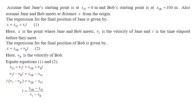 Assume that Jane's starting point is at xoj = 0 m and Bob's starting point is at xB = 100 m. Also assume Jane and Bob meets at distance x from the origin The expression for the final position of Jane is given by, Here, is the point where Jane and Bob meets, v is the velocity of Jane and t is the time elapsed before they meet The expression for the final position of Bob is given by х %3D Хов + 1в Here, s the velocity of Bob (2) Equate equations (1) and (2) OB t(v-VB)x0B -xo = Хов — Хо OJ t =