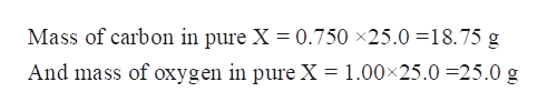 Mass of carbon in pure X = 0.750 x25.0 18.75 g And mass of oxygen in pure X = 1.00x25.0 25.0 g