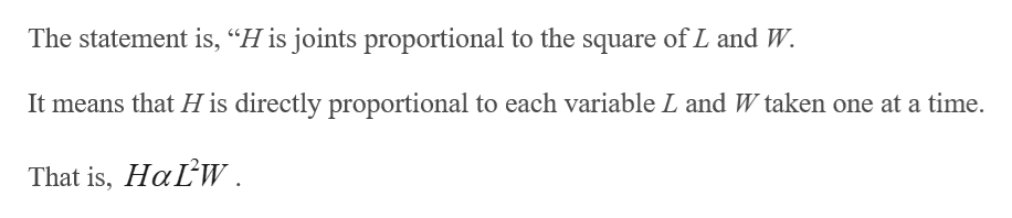 """The statement is, """"H is joints proportional to the square of L and W. It means that H is directly proportional to each variable L and W taken one at a time. That is, HaLW."""