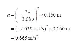 2T x0.160 m 3.08 s = (-2.039 rad/s) x 0.160 m 0.665 m/s