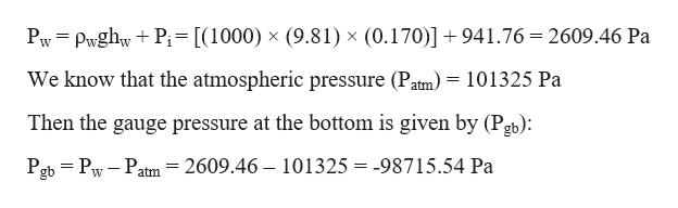 Pw PwghwP= [(1000) x (9.81) x (0.170)] + 941.76 = 2609.46 Pa We know that the atmospheric pressure (Patm) = 101325 Pa Then the gauge pressure at the bottom is given by (Pgb): 2609.46 Pgb Pw Patm 101325 = -98715.54 Pa