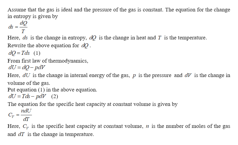 Assume that the gas is ideal and the pressure of the gas is constant. The equation for the change in entropy is given by do ds т Here, ds is the change in entropy, dQ is the change in heat and T is the temperature Rewrite the above equation for dQ dQ Tds () From first law of thermodynamics, dU dQ-pdV Here, dU is the change in internal energy of the gas, p is the pressure and dV is the change in volume of the gas. Put equation (1) in the above equation dU Tds-pdV (2) The equation for the specific heat capacity at constant volume is given by ndU dT Here, C is the specific heat capacity at constant volume, n is the number of moles of the gas and dT is the change in temperature