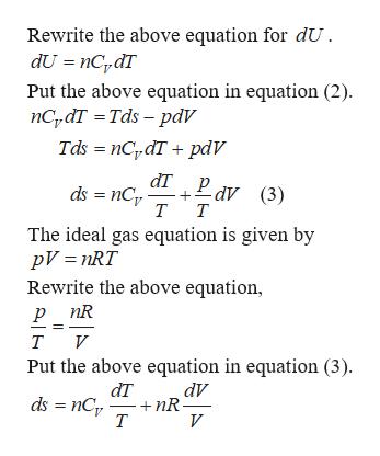 Rewrite the above equation for dU dU nCdT Put the above equation in equation (2) nCydT Tds - pdV Tds nCpdT pdV dT Pav ds nCT (3) т т The ideal gas equation is given by pV nRT Rewrite the above equation, р nR т и Put the above equation in equation (3) dт dV nR т ds nC V