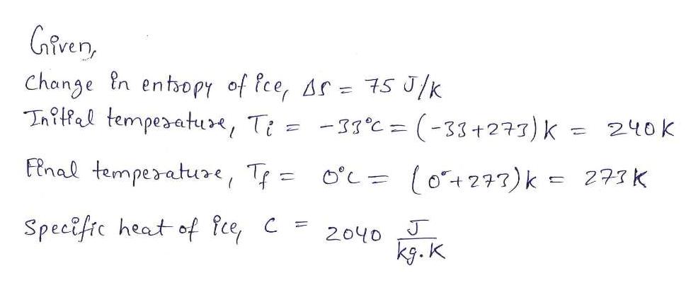 Gfver Change n entoPY of fce, Ar- 7s J/k Initfal tempesatue, Ti = -31°c = (-33+277) k = 240k Fnal tempesature, T o'c= (o+277)k = 273K Specific heat of fce, C J 2040 kg.k