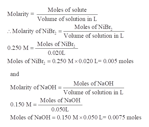 Moles of solute Molarity Volume of solution in L Moles of NiBr :. Molarity of NiBI Volume of solution in L Moles of NiBr 0.250 M 0.020L Moles of NiBr, = 0.250 M x0.020 L- 0.005 moles and Moles of NaOH Molarity of NaOH Volume of solution in L Moles of NaOH 0.150 M 0.050L Moles of NaOH 0.150 M x 0.050 L 0.0075 moles