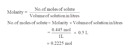 No.of moles of solute Molanity Volume of solution in litres No.of moles of solute= Molarity x Volume of solution in litres 0.445 mol x0.5 L = 0.2225 mol