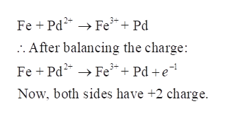 Fe Pd2 Fe+ Pd After balancing the charge: Fe Pd2Fe3 Pd e Now, both sides have +2 charge.