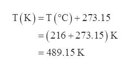 T (K) T(°C)+273.15 =(216+273.15) K 489.15 K