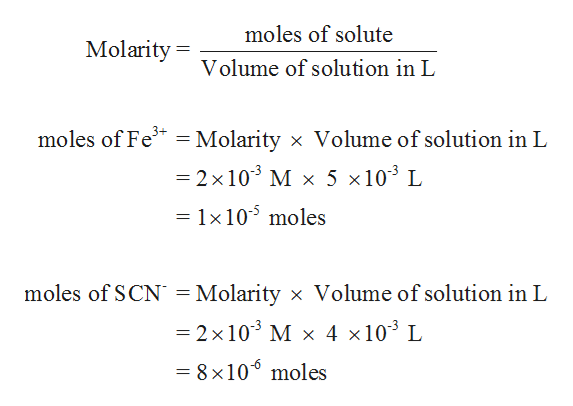 moles of solute Molarity= Volume of solution in L moles of Fe3 Molarity x Volume of solution in L 11 -2 x 103 M x 5 x103 L = 1x105 moles moles of SCN = Molarity x Volume of solution in L =2 x 103 M x 4 x103 L = 8 x106 moles