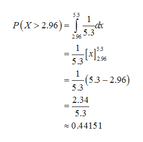 53 1 P(X>2.96)= 5.3 2.96 1 296 5.3 1 (5.3-2.96) 5.3 2.34 5.3 0.44151